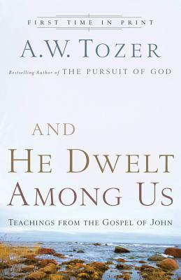 And He Dwelt Among Us: Teachings from the Gospel of John  by  A.W. Tozer