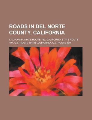 Roads in Del Norte County, California: U.s. Route 101 in California, U.s. Route 199, California State Route 169, California State Route 197 Books LLC