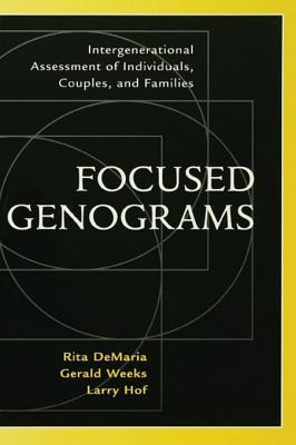 Focused Genograms: Intergenerational Assessment of Individuals, Couples, and Families  by  Rita DeMaria