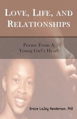 Love, Life and Relationships: Poems from a Young Girls Heart Grace LaJoy Henderson