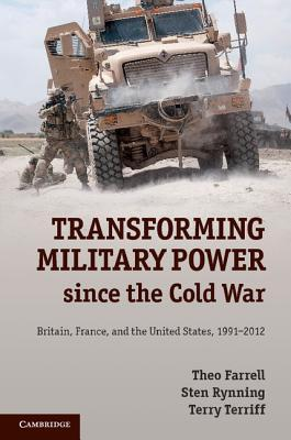 Transforming Military Power Since the Cold War: Britain, France, and the United States, 1991 2012  by  Theo Farrell