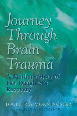 Journey Through Brain Trauma: A Mothers Story of Her Daughters Recovery  by  Louise ray Morningstar