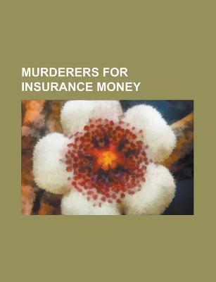 Murderers for Insurance Money: Belle Gunness, H. H. Holmes, Mary Ann Cotton, Nannie Doss, Black Widow Murders, Lyda Southard, Judy Buenoano  by  Books LLC