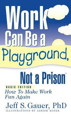 Work Can Be a Playground, Not a Prison (Basic Edition): How to Make Work Fun Again Jeff S. Gauer