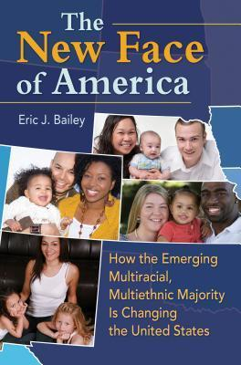 The New Face of America: How the Emerging Multiracial, Multiethnic Majority Is Changing the United States: How the Emerging Multiracial, Multiethnic Majority Is Changing the United States Eric J. Bailey