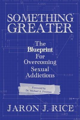 Something Greater: The Blueprint for Overcoming Sexual Addictions Jaron J. Rice