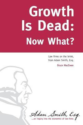 Growth Is Dead: Now What?: Law Firms on the Brink  by  Bruce Macewen