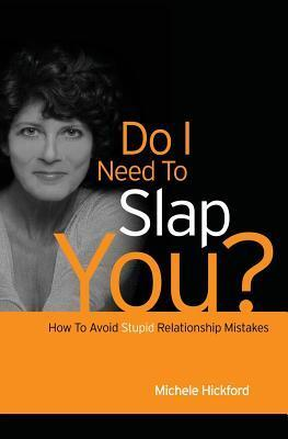 Do I Need To Slap You?: How To Avoid Stupid Relationship Mistakes Michele Hickford
