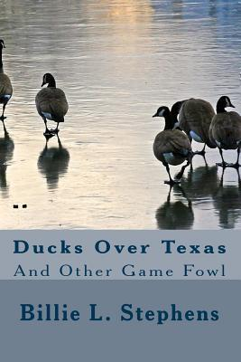 Ducks Over Texas: And Other Game Fowl Billie L. Stephens