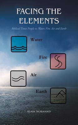 Facing the Elements: Biblical Times People vs. Water, Fire, Air and Earth  by  Alain Normand