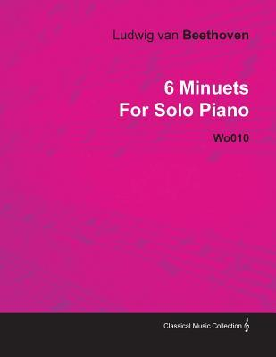 6 Minuets Ludwig Van Beethoven for Solo Piano Wo010 by Ludwig van Beethoven