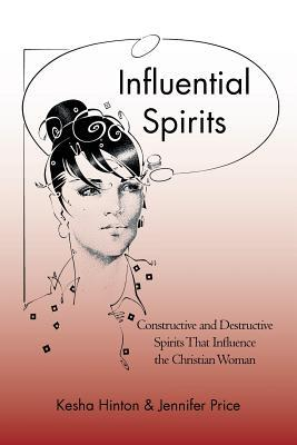 Influential Spirits: Constructive and Destructive Spirits That Influence the Christian Woman  by  Kesha Hinton