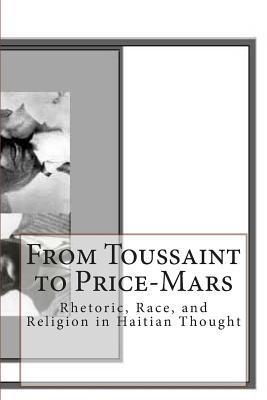 From Toussaint to Price-Mars: Rhetoric, Race, and Religion in Haitian Thought Celucien L Joseph