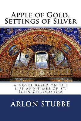 Apple of Gold, Settings of Silver: A Novel Based on the Life and Times of St. John Chrysostom Arlon K Stubbe