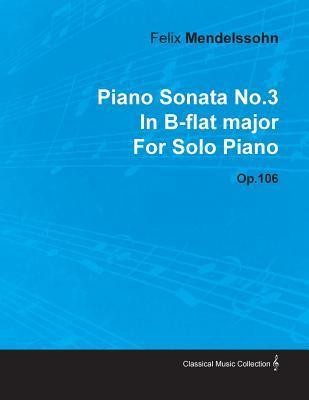 Piano Sonata No.3 in B-Flat Major Felix Mendelssohn for Solo Piano Op.106 by Felix Mendelssohn