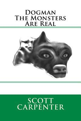 Dogman The Monsters Are Real  by  Scott Ernest Carpenter