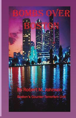 Bombs Over Boston: Bostons Counter-Terrorism Unit  by  Robert M.  Johnson