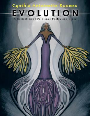 Evolution: A Collection of Paintings Poetry and Prose Cynthia Antoinette Roomes
