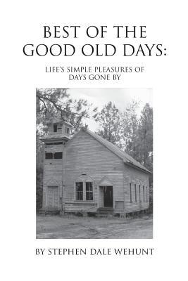 Best of the Good Old Days: Lifes Simple Pleasures of Days Gone by Stephen Wehunt