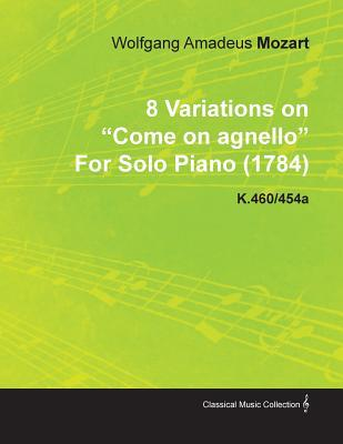 8 Variations on Come on Agnello Wolfgang Amadeus Mozart for Solo Piano (1784) K.460/454a by Wolfgang Amadeus Mozart