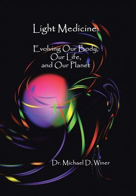 Light Medicine: Evolving Our Body, Our Life, and Our Planet Michael D. Winer