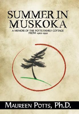 Summer in Muskoka: Memoir of the Potts Family Cottage from 1962-1992  by  Maureen Potts