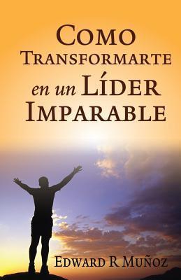 Como Transformarte En Un Lider Imparable Edward R. Munoz