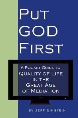 Put God First: A Pocket Guide to Quality of Life in the Great Age of Mediation  by  Jeff Einstein