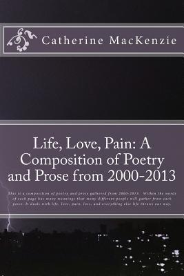 Life, Love, Pain: A Composition of Poetry and Prose from 2000-2013 Catherine MacKenzie