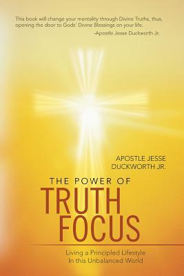 The Power of Truth Focus: Living a Principled Lifestyle in This Unbalanced World Apostle Jesse Duckworth Jr.