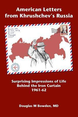 American Letters from Khrushchevs Russia: Surprising Impressions of Life Behind the Iron Curtain 1961-62 Douglas M. Bowden