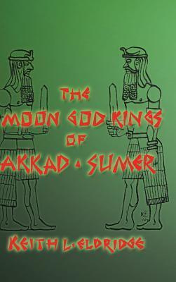 The Moon God Kings of Akkad and Sumer  by  Keith L Eldridge