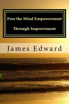 Free the Mind: Empowerment Through Improvement James Edward