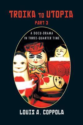 Troika To Utopia: A Docu-drama in Three-Quarter Time  by  Louis A. Coppola