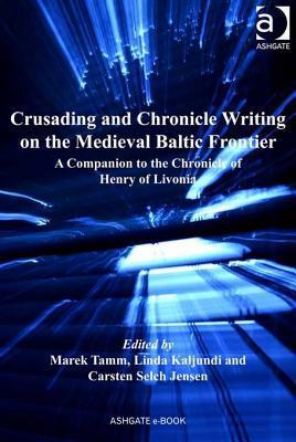 Crusading and Chronicle Writing on the Medieval Baltic Frontier: A Companion to the Chronicle of Henry of Livonia Marek Tamm