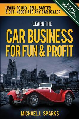 Learn the Car Business for Fun & Profit: How to Buy, Sell, Barter & out Negotiate any Car Dealer  by  Michael J Sparks