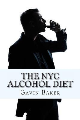 The NYC Alcohol Diet: How to Survive NYCs Boozy Business Scene Without Losing Status  by  Gavin C Baker Mba