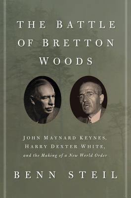 The Battle of Bretton Woods: John Maynard Keynes, Harry Dexter White, and the Making of a New World Order  by  Benn Steil