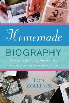Homemade Biography: How to Collect, Record, and Tell the Life Story of Someone You Love Tom Zoellner