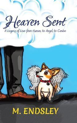 Heaven Sent: A Legacy of Love from Human, to Angel, to Canine  by  M Endsley