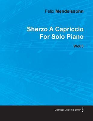 Sherzo a Capriccio  by  Felix Mendelssohn for Solo Piano Wo03 by Felix Mendelssohn