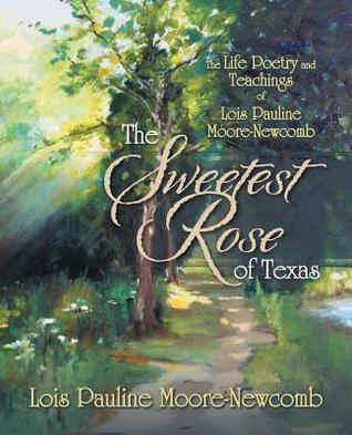 The Sweetest Rose of Texas: The Life Poetry and Teachings of Lois Pauline Moore-Newcomb  by  Lois Pauline Moore-Newcomb