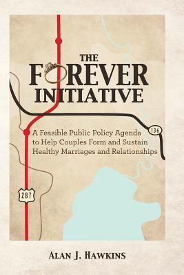 The Forever Initiative: A Feasible Public Policy Agenda to Help Couples Form and Sustain Healthy Marriages and Relationships Alan J. Hawkins