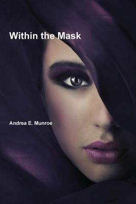 Within the Mask  by  Andrea E. Munroe