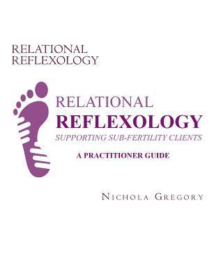 Relational Reflexology Supporting Sub-Fertility Clients: A Practitioner Guide Nichola Gregory