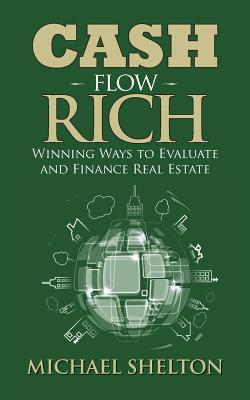 Cash Flow Rich: Winning Ways to Evaluate and Finance Real Estate  by  Michael Shelton