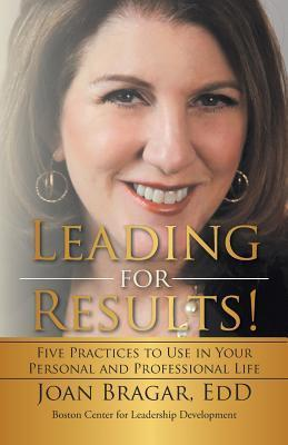 Leading for Results: Five Practices to Use in Your Personal and Professional Life Joan Bragar
