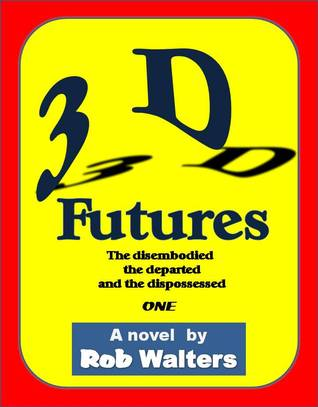 3D Futures: The disembodied, the departed and the dispossessed Rob Walters