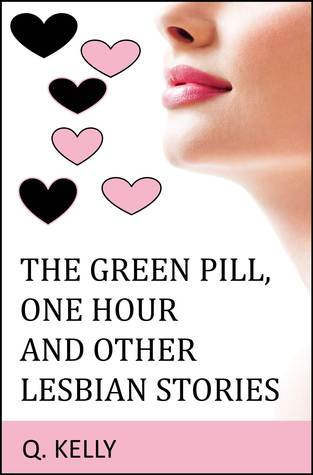 The Green Pill, One Hour and Other Lesbian Stories  by  Q. Kelly