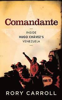 Comandante: Inside the Revolutionary Court of Hugo Chavez. Rory Carroll  by  Rory Carroll